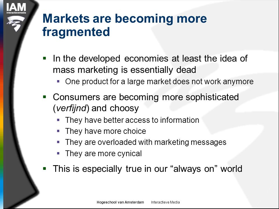 Hogeschool van Amsterdam Interactieve Media Markets are becoming more fragmented  In the developed economies at least the idea of mass marketing is e
