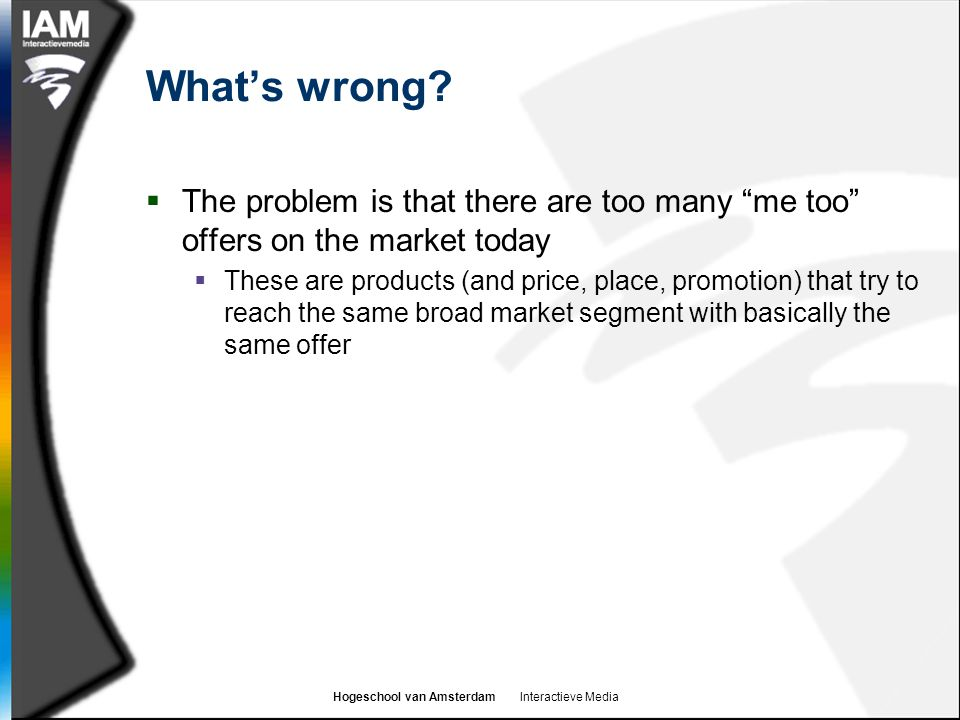 """Hogeschool van Amsterdam Interactieve Media What's wrong?  The problem is that there are too many """"me too"""" offers on the market today  These are pro"""