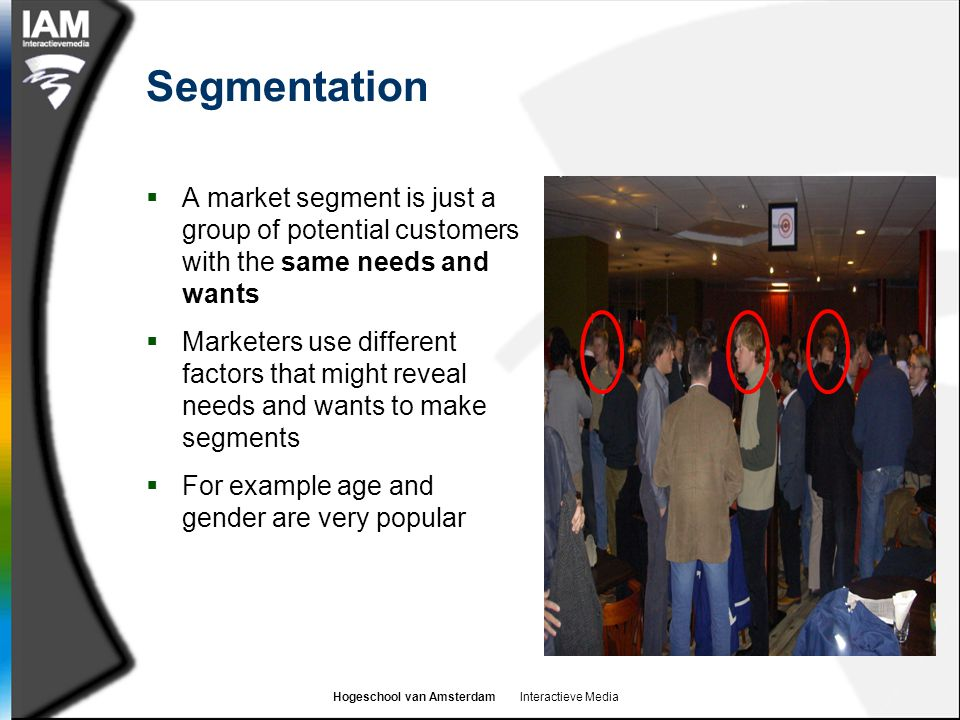 Hogeschool van Amsterdam Interactieve Media Segmentation  A market segment is just a group of potential customers with the same needs and wants  Mar