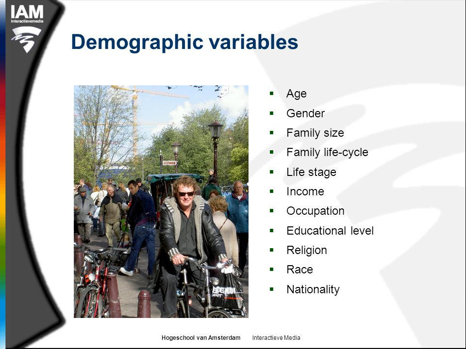 Hogeschool van Amsterdam Interactieve Media Demographic variables  Age  Gender  Family size  Family life-cycle  Life stage  Income  Occupation