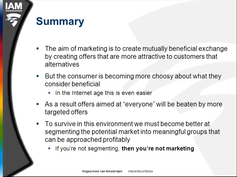Hogeschool van Amsterdam Interactieve Media Summary  The aim of marketing is to create mutually beneficial exchange by creating offers that are more