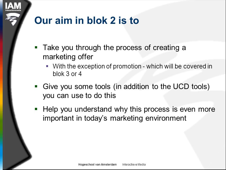 Hogeschool van Amsterdam Interactieve Media Our aim in blok 2 is to  Take you through the process of creating a marketing offer  With the exception