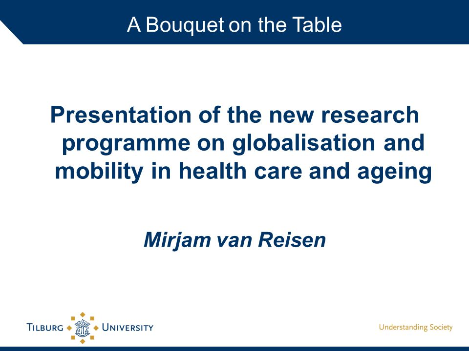 Presentation of the new research programme on globalisation and mobility in health care and ageing Mirjam van Reisen A Bouquet on the Table