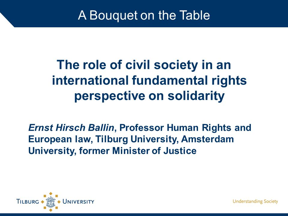 The role of civil society in an international fundamental rights perspective on solidarity Ernst Hirsch Ballin, Professor Human Rights and European law, Tilburg University, Amsterdam University, former Minister of Justice A Bouquet on the Table