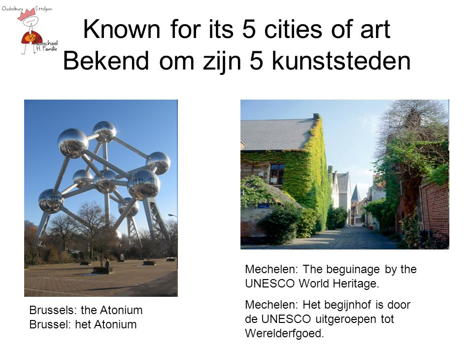 Known for its 5 cities of art Bekend om zijn 5 kunststeden Brussels: the Atonium Brussel: het Atonium Mechelen: The beguinage by the UNESCO World Heritage.
