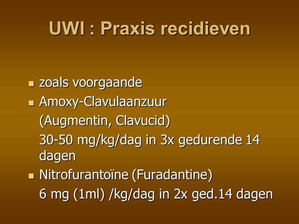 UWI : Praxis preventie preventie na infectie voor bv cystografie preventie na infectie voor bv cystografie verlengen normale kuur verlengen normale kuur eenmalige dosis verder eenmalige dosis verder preventie bij afwijking voor lange tijd preventie bij afwijking voor lange tijd Cefaclor in 1 of 2 doses 10 mg/kg/dag Cefaclor in 1 of 2 doses 10 mg/kg/dag Co-Trimoxazole in 1x 2 mg/kg/dag Co-Trimoxazole in 1x 2 mg/kg/dag Nitrofurantoïne in 1 x 1 mg/kg/dag Nitrofurantoïne in 1 x 1 mg/kg/dag