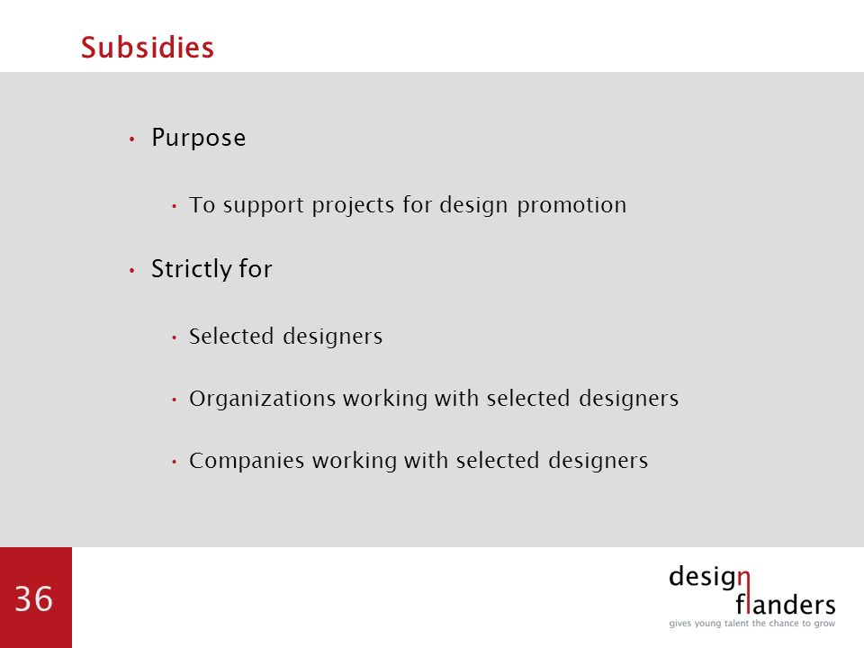 36 Subsidies Purpose To support projects for design promotion Strictly for Selected designers Organizations working with selected designers Companies working with selected designers