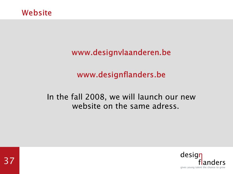 37 Website www.designvlaanderen.be www.designflanders.be In the fall 2008, we will launch our new website on the same adress.