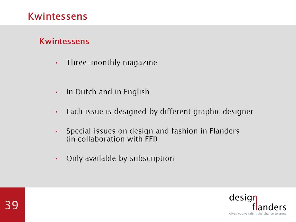 39 Kwintessens Three-monthly magazine In Dutch and in English Each issue is designed by different graphic designer Special issues on design and fashion in Flanders (in collaboration with FFI) Only available by subscription