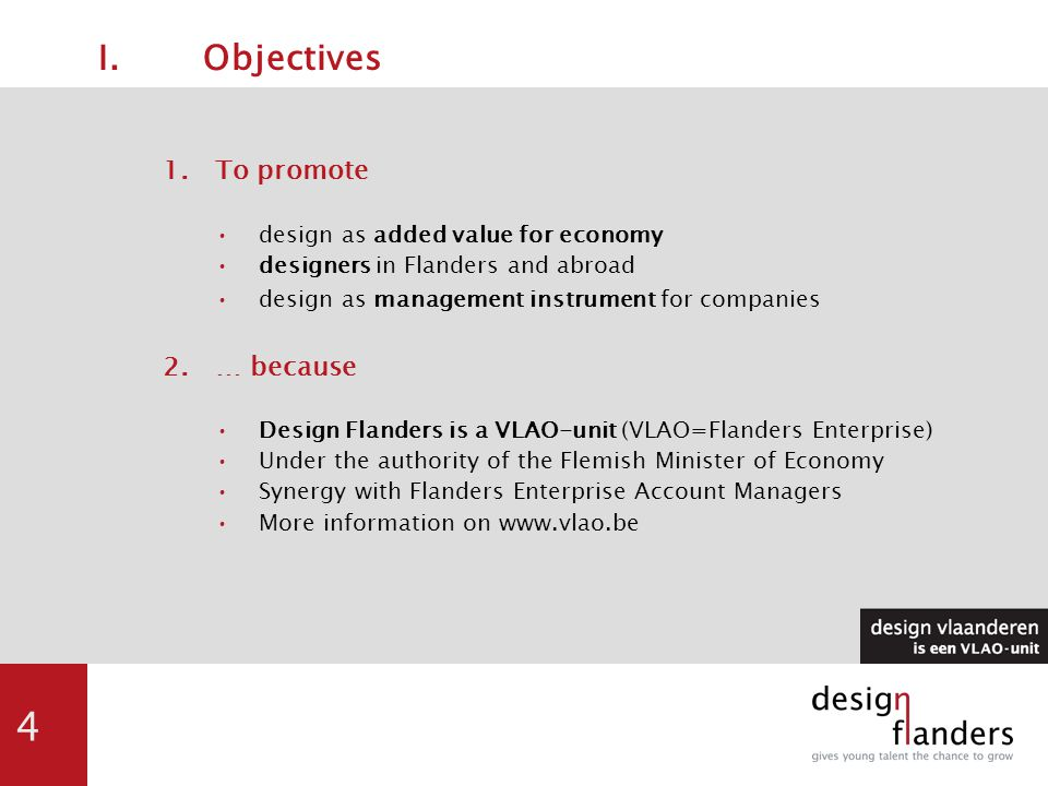 4 I.Objectives 1.To promote design as added value for economy designers in Flanders and abroad design as management instrument for companies 2.… because Design Flanders is a VLAO-unit (VLAO=Flanders Enterprise) Under the authority of the Flemish Minister of Economy Synergy with Flanders Enterprise Account Managers More information on www.vlao.be
