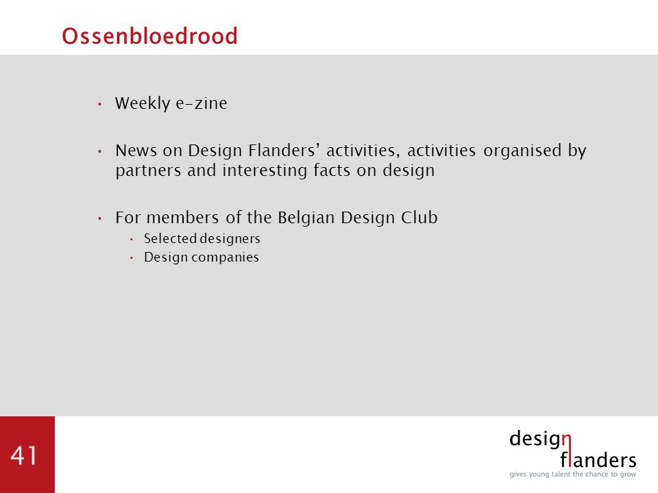 41 Ossenbloedrood Weekly e-zine News on Design Flanders' activities, activities organised by partners and interesting facts on design For members of the Belgian Design Club Selected designers Design companies