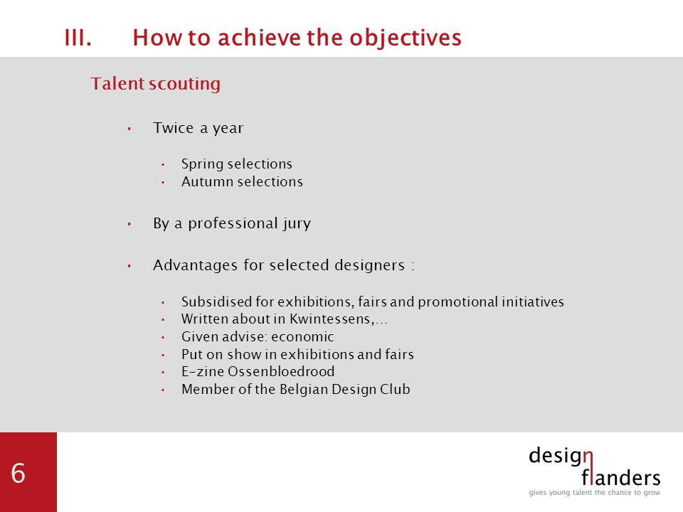 6 III.How to achieve the objectives Talent scouting Twice a year Spring selections Autumn selections By a professional jury Advantages for selected designers : Subsidised for exhibitions, fairs and promotional initiatives Written about in Kwintessens,… Given advise: economic Put on show in exhibitions and fairs E-zine Ossenbloedrood Member of the Belgian Design Club