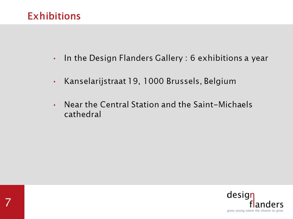7 Exhibitions In the Design Flanders Gallery : 6 exhibitions a year Kanselarijstraat 19, 1000 Brussels, Belgium Near the Central Station and the Saint-Michaels cathedral
