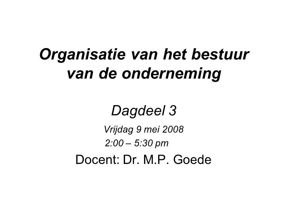 Organisatie van het bestuur van de onderneming Dagdeel 3 Vrijdag 9 mei 2008 2:00 – 5:30 pm Docent: Dr. M.P. Goede