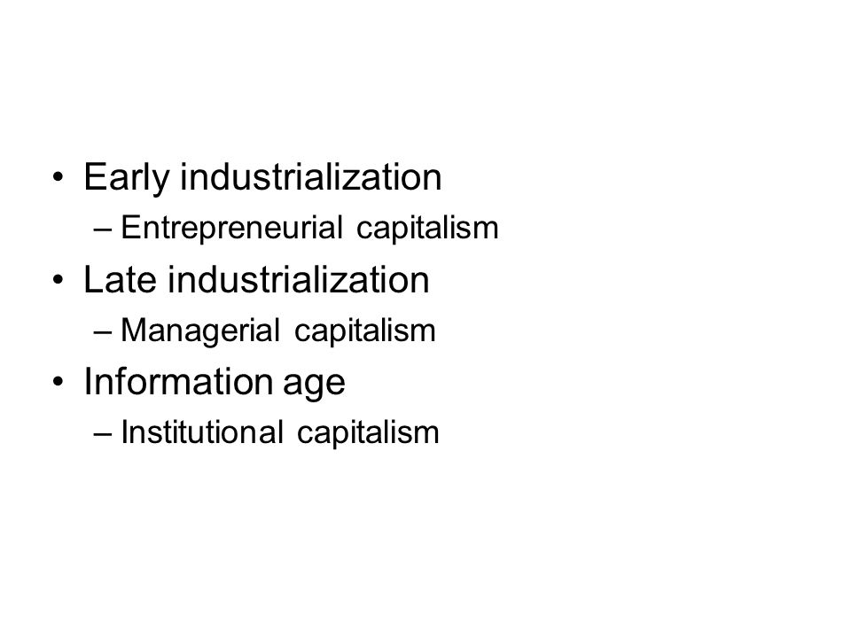 Early industrialization –Entrepreneurial capitalism Late industrialization –Managerial capitalism Information age –Institutional capitalism