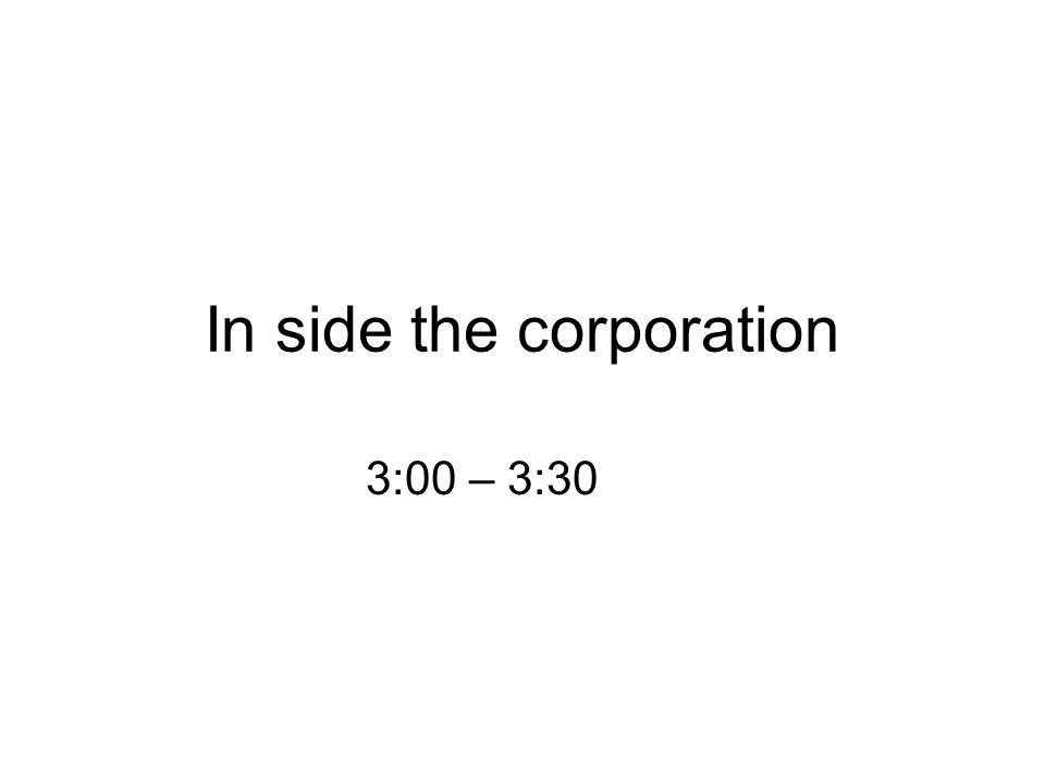 In side the corporation 3:00 – 3:30