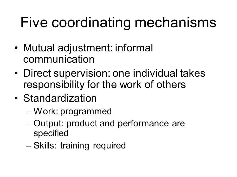 Five coordinating mechanisms Mutual adjustment: informal communication Direct supervision: one individual takes responsibility for the work of others Standardization –Work: programmed –Output: product and performance are specified –Skills: training required