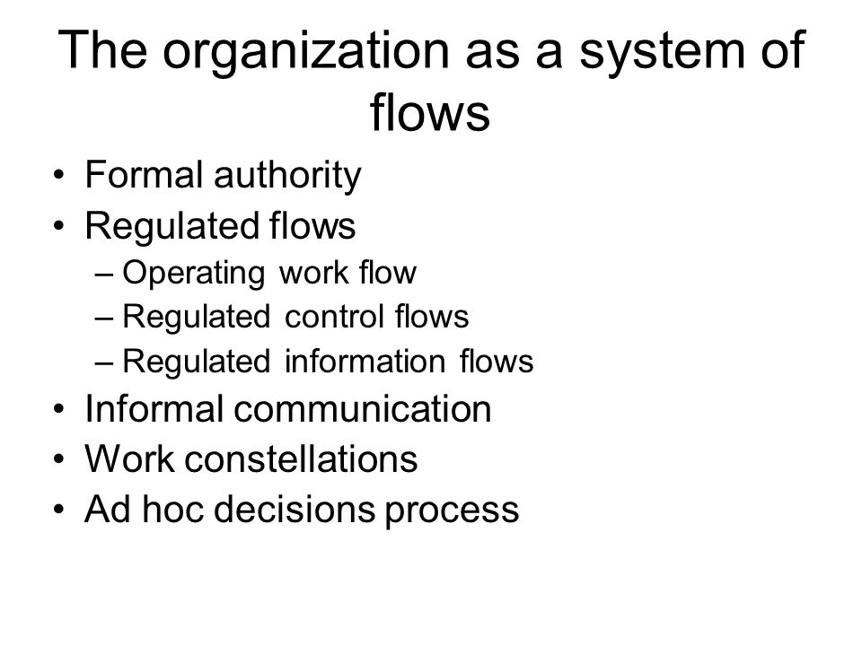 The organization as a system of flows Formal authority Regulated flows –Operating work flow –Regulated control flows –Regulated information flows Informal communication Work constellations Ad hoc decisions process