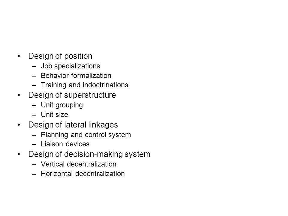 Design of position –Job specializations –Behavior formalization –Training and indoctrinations Design of superstructure –Unit grouping –Unit size Design of lateral linkages –Planning and control system –Liaison devices Design of decision-making system –Vertical decentralization –Horizontal decentralization