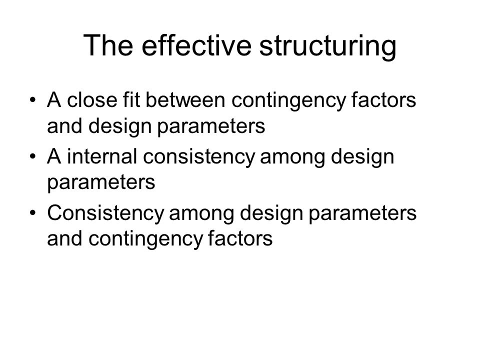 The effective structuring A close fit between contingency factors and design parameters A internal consistency among design parameters Consistency among design parameters and contingency factors