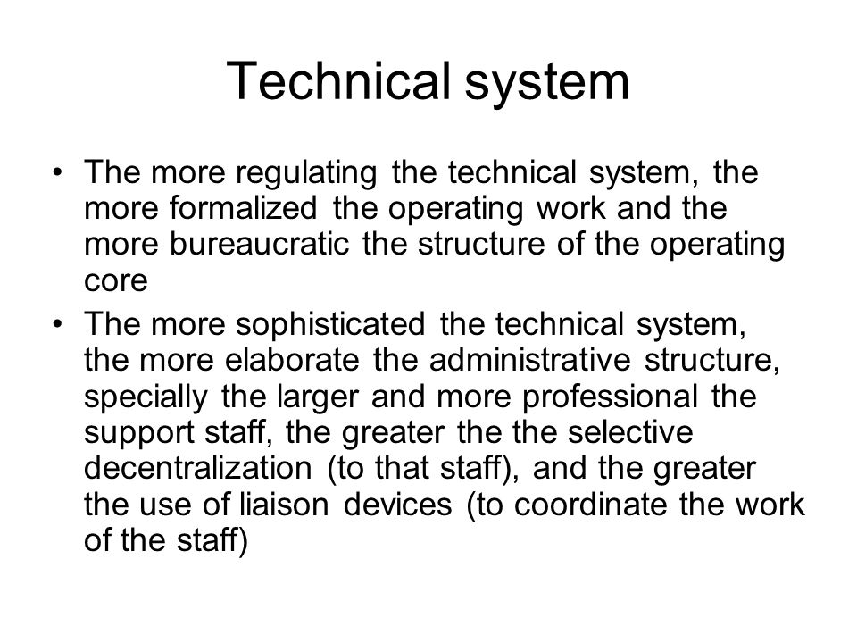 Technical system The more regulating the technical system, the more formalized the operating work and the more bureaucratic the structure of the operating core The more sophisticated the technical system, the more elaborate the administrative structure, specially the larger and more professional the support staff, the greater the the selective decentralization (to that staff), and the greater the use of liaison devices (to coordinate the work of the staff)