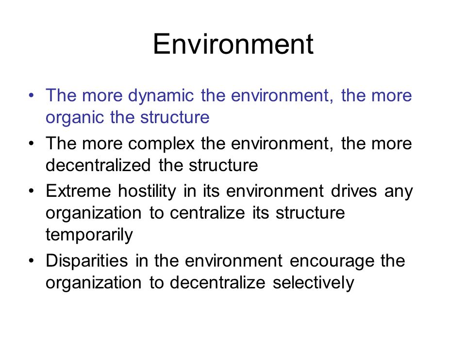 Environment The more dynamic the environment, the more organic the structure The more complex the environment, the more decentralized the structure Extreme hostility in its environment drives any organization to centralize its structure temporarily Disparities in the environment encourage the organization to decentralize selectively