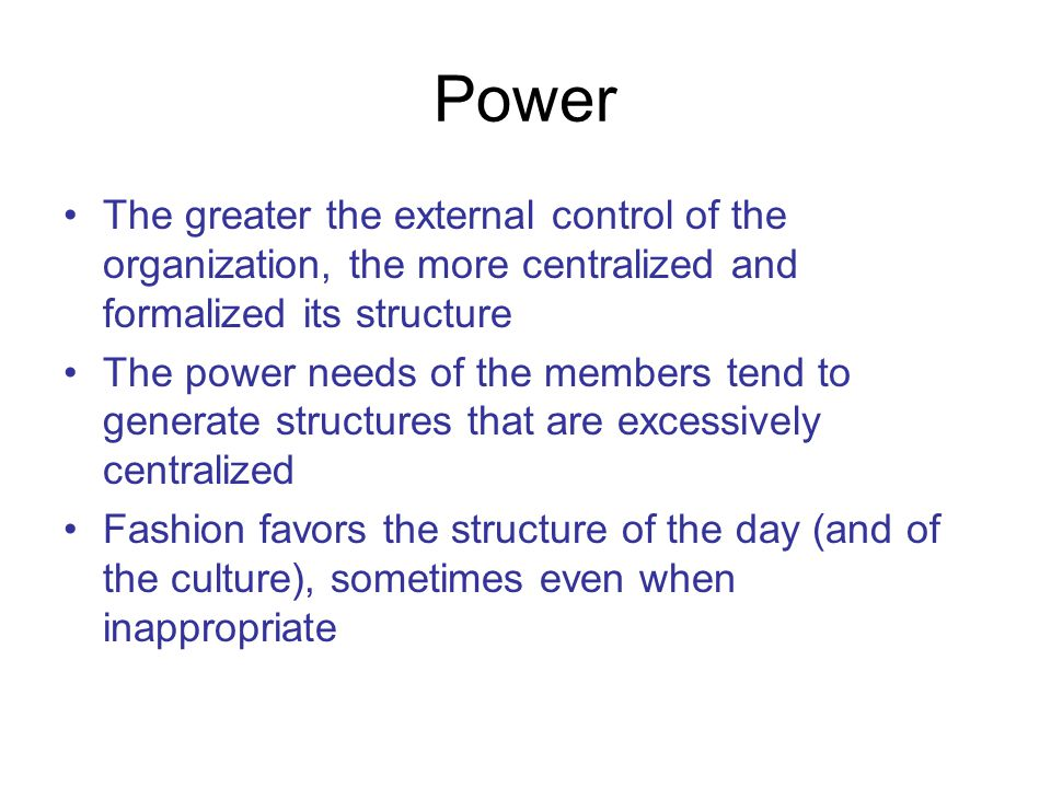 Power The greater the external control of the organization, the more centralized and formalized its structure The power needs of the members tend to generate structures that are excessively centralized Fashion favors the structure of the day (and of the culture), sometimes even when inappropriate