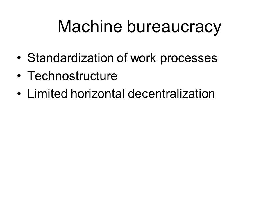 Machine bureaucracy Standardization of work processes Technostructure Limited horizontal decentralization