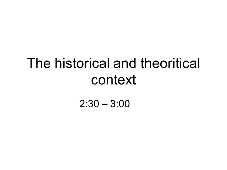 The historical and theoritical context 2:30 – 3:00