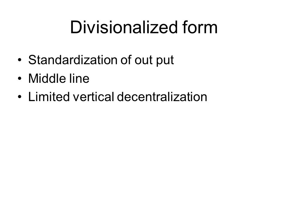 Divisionalized form Standardization of out put Middle line Limited vertical decentralization