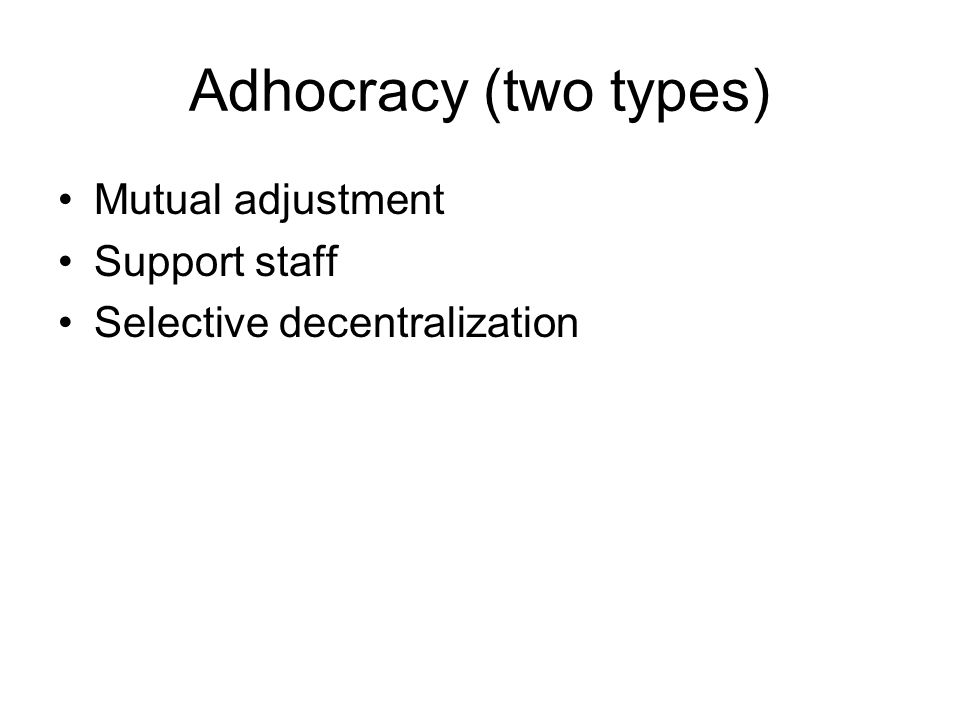 Adhocracy (two types) Mutual adjustment Support staff Selective decentralization