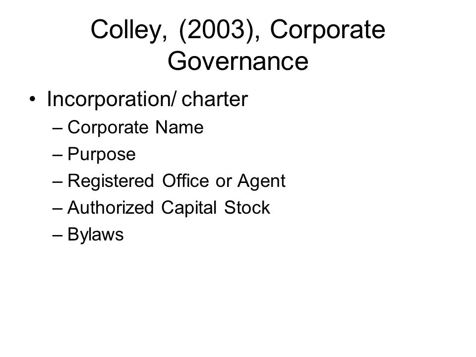 Colley, (2003), Corporate Governance Incorporation/ charter –Corporate Name –Purpose –Registered Office or Agent –Authorized Capital Stock –Bylaws