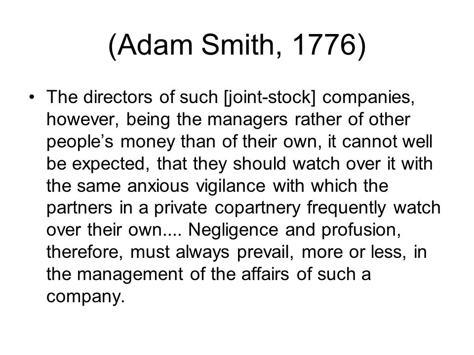 (Adam Smith, 1776) The directors of such [joint-stock] companies, however, being the managers rather of other people's money than of their own, it cannot well be expected, that they should watch over it with the same anxious vigilance with which the partners in a private copartnery frequently watch over their own....