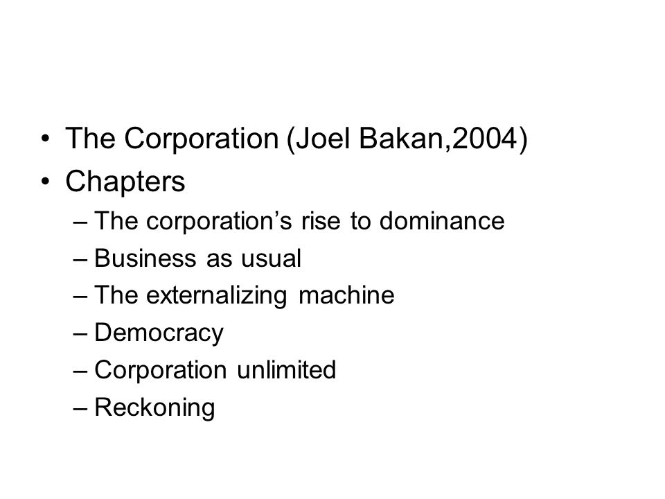 The Corporation (Joel Bakan,2004) Chapters –The corporation's rise to dominance –Business as usual –The externalizing machine –Democracy –Corporation unlimited –Reckoning