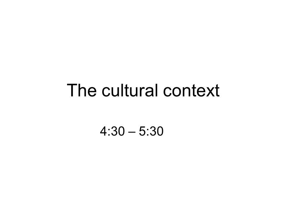 The cultural context 4:30 – 5:30