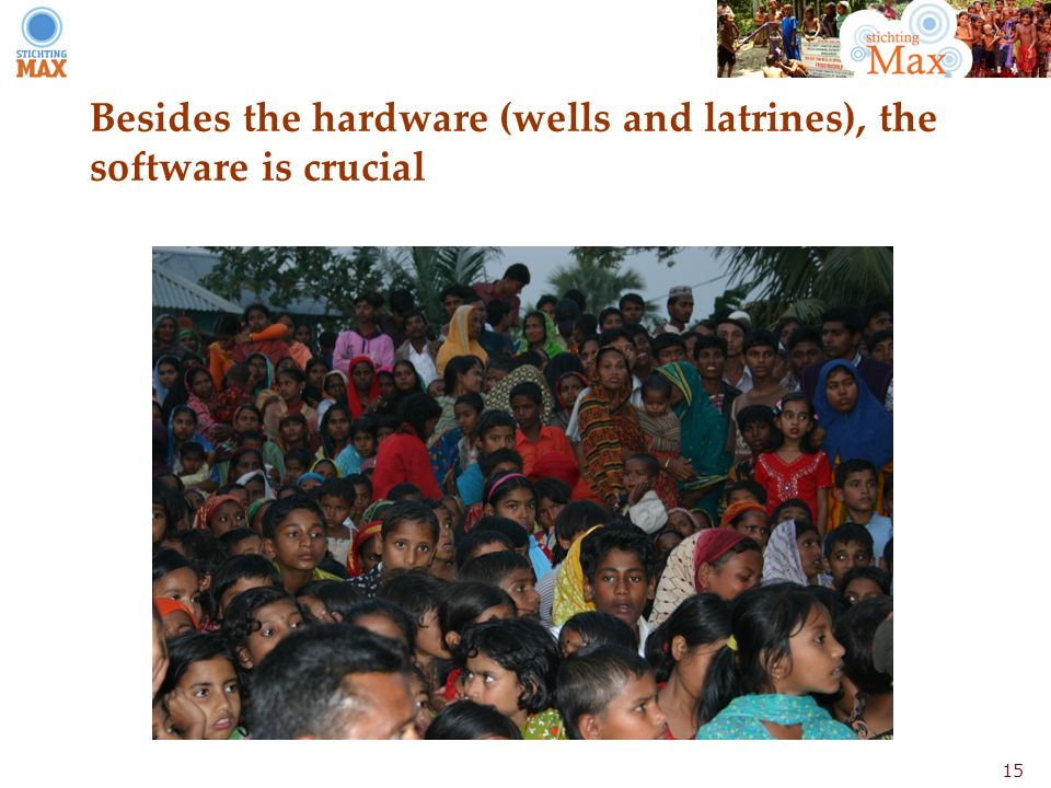 15 Besides the hardware (wells and latrines), the software is crucial