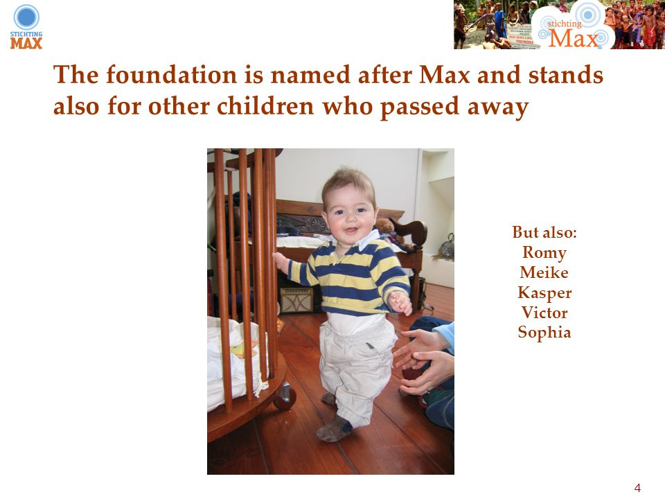 4 The foundation is named after Max and stands also for other children who passed away But also: Romy Meike Kasper Victor Sophia