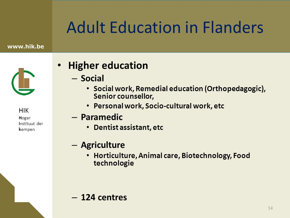 HIK Hoger Instituut der kempen Adult Education in Flanders Higher education – Social Social work, Remedial education (Orthopedagogic), Senior counsellor, Personal work, Socio-cultural work, etc – Paramedic Dentist assistant, etc – Agriculture Horticulture, Animal care, Biotechnology, Food technologie – 124 centres 14