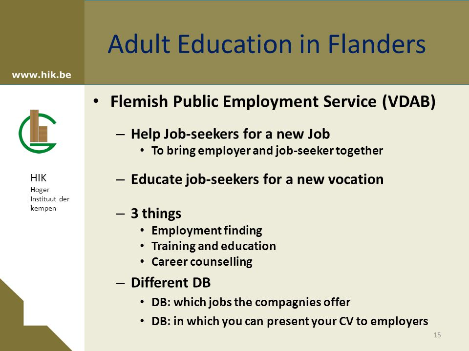 HIK Hoger Instituut der kempen Adult Education in Flanders Flemish Public Employment Service (VDAB) – Help Job-seekers for a new Job To bring employer and job-seeker together – Educate job-seekers for a new vocation – 3 things Employment finding Training and education Career counselling – Different DB DB: which jobs the compagnies offer DB: in which you can present your CV to employers 15