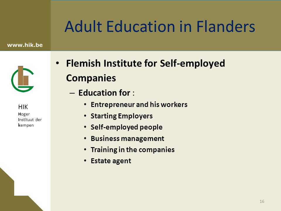 HIK Hoger Instituut der kempen Adult Education in Flanders Flemish Institute for Self-employed Companies – Education for : Entrepreneur and his workers Starting Employers Self-employed people Business management Training in the companies Estate agent 16