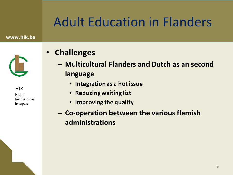 HIK Hoger Instituut der kempen Adult Education in Flanders Challenges – Multicultural Flanders and Dutch as an second language Integration as a hot issue Reducing waiting list Improving the quality – Co-operation between the various flemish administrations 18