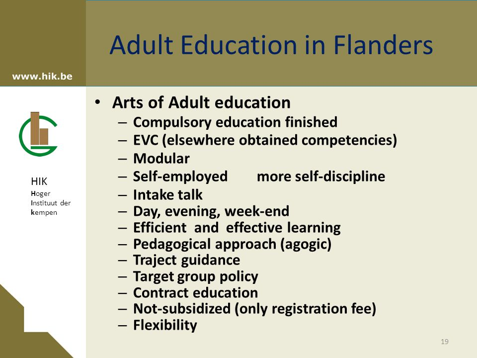 HIK Hoger Instituut der kempen Adult Education in Flanders Arts of Adult education – Compulsory education finished – EVC (elsewhere obtained competencies) – Modular – Self-employed more self-discipline – Intake talk – Day, evening, week-end – Efficient and effective learning – Pedagogical approach (agogic) – Traject guidance – Target group policy – Contract education – Not-subsidized (only registration fee) – Flexibility 19
