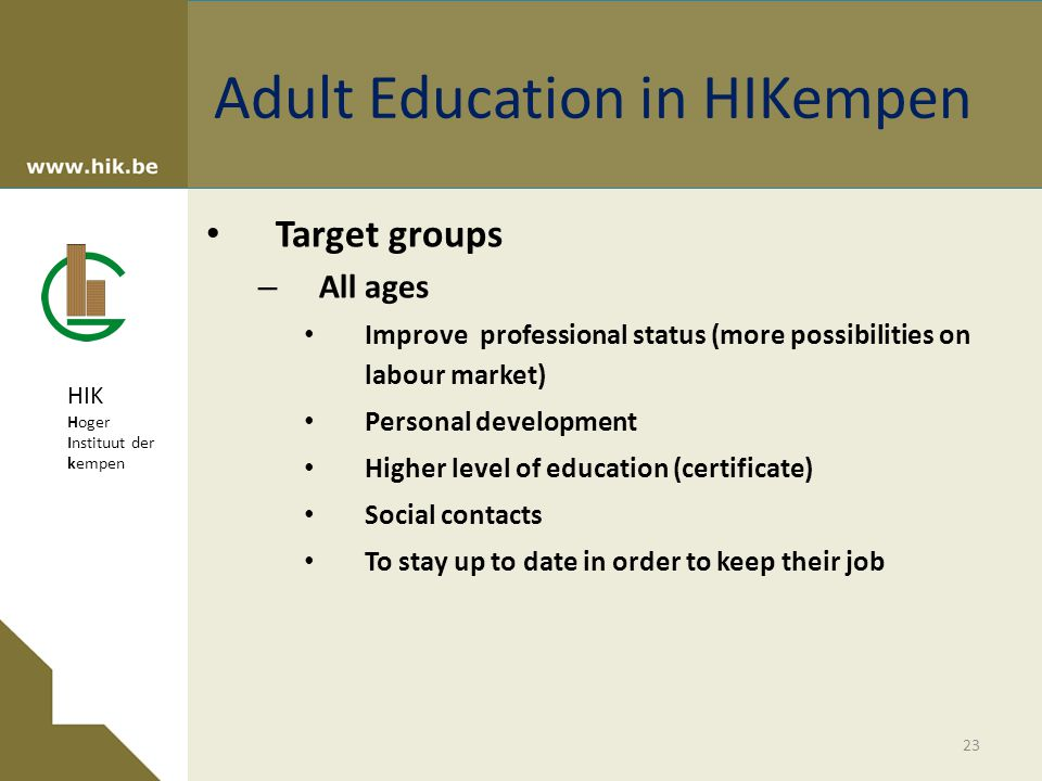 HIK Hoger Instituut der kempen Adult Education in HIKempen Target groups – All ages Improve professional status (more possibilities on labour market) Personal development Higher level of education (certificate) Social contacts To stay up to date in order to keep their job 23