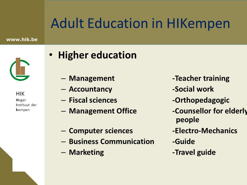 HIK Hoger Instituut der kempen Higher education – Management-Teacher training – Accountancy-Social work – Fiscal sciences-Orthopedagogic – Management Office-Counsellor for elderly people – Computer sciences-Electro-Mechanics – Business Communication -Guide – Marketing-Travel guide Adult Education in HIKempen