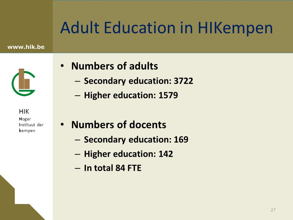 HIK Hoger Instituut der kempen Adult Education in HIKempen Numbers of adults – Secondary education: 3722 – Higher education: 1579 Numbers of docents – Secondary education: 169 – Higher education: 142 – In total 84 FTE 27