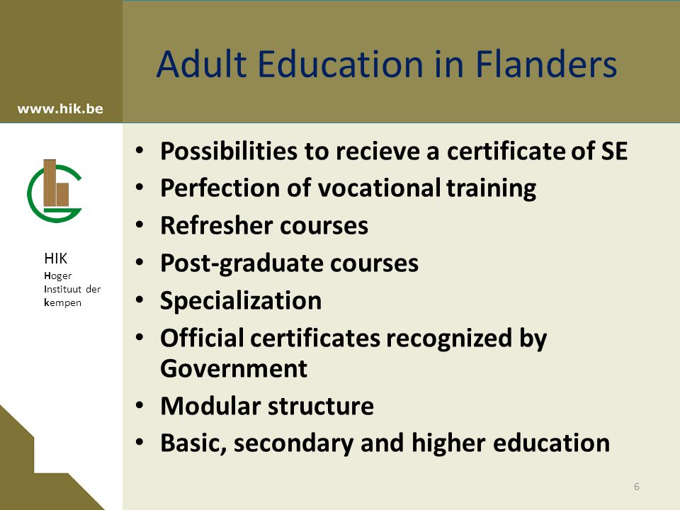 HIK Hoger Instituut der kempen Adult Education in Flanders Possibilities to recieve a certificate of SE Perfection of vocational training Refresher courses Post-graduate courses Specialization Official certificates recognized by Government Modular structure Basic, secondary and higher education 6