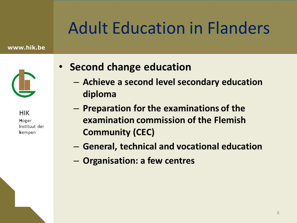 HIK Hoger Instituut der kempen Adult Education in Flanders Second change education – Achieve a second level secondary education diploma – Preparation for the examinations of the examination commission of the Flemish Community (CEC) – General, technical and vocational education – Organisation: a few centres 8