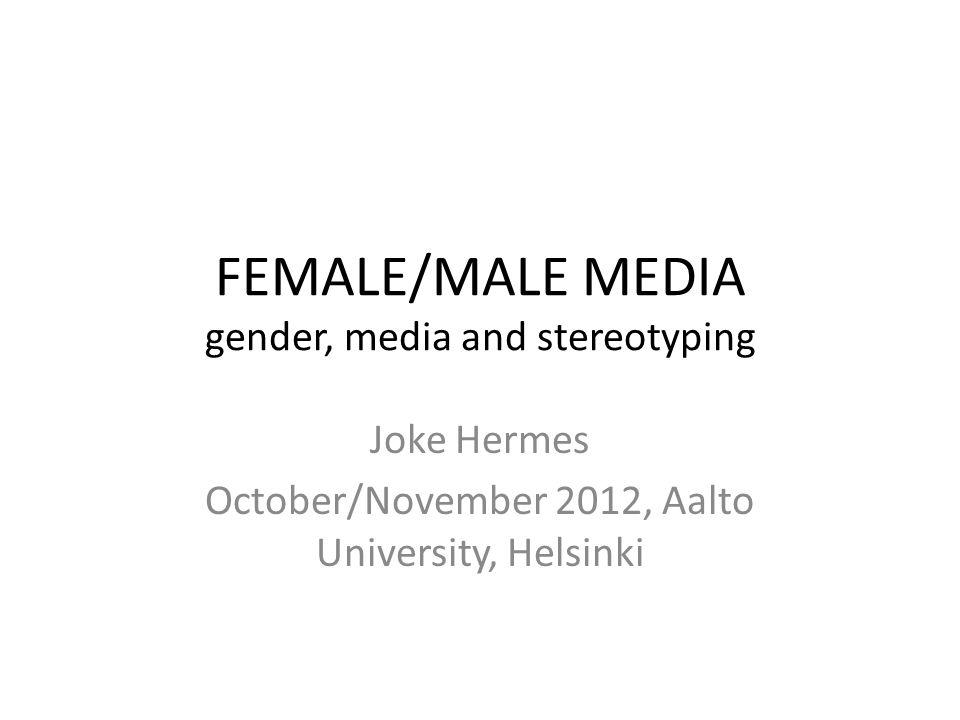 FEMALE/MALE MEDIA gender, media and stereotyping Joke Hermes October/November 2012, Aalto University, Helsinki