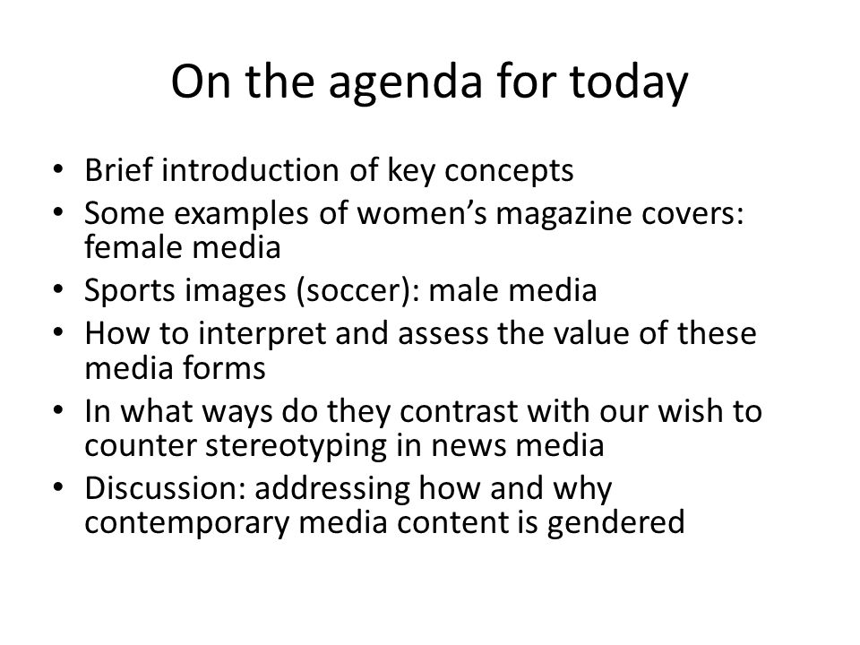 On the agenda for today Brief introduction of key concepts Some examples of women's magazine covers: female media Sports images (soccer): male media How to interpret and assess the value of these media forms In what ways do they contrast with our wish to counter stereotyping in news media Discussion: addressing how and why contemporary media content is gendered
