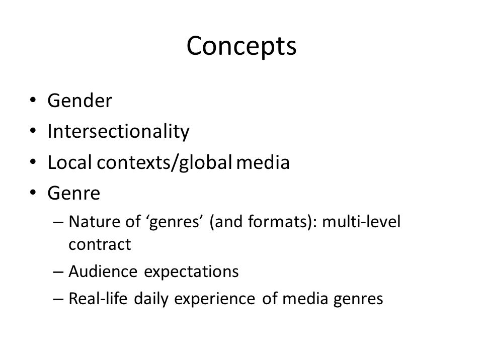 Concepts Gender Intersectionality Local contexts/global media Genre – Nature of 'genres' (and formats): multi-level contract – Audience expectations –